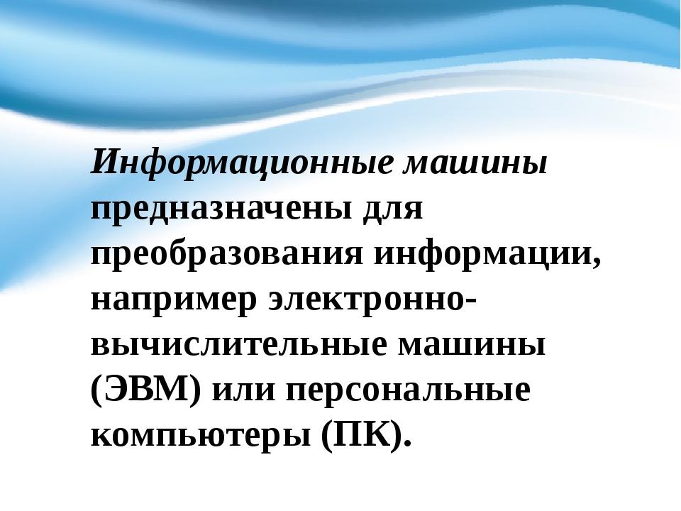 Информационные машины предназначены для преобразования информации, например э...