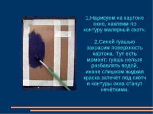 1.Нарисуем на картоне окно, наклеим по контуру малярный скотч. 2.Синей гуашью
