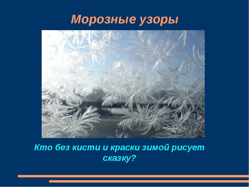 Морозные узоры Кто без кисти и краски зимой рисует сказку?