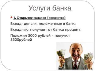 Услуги банка 1. Открытие вкладов ( депозитов) Вклад- деньги, положенные в бан