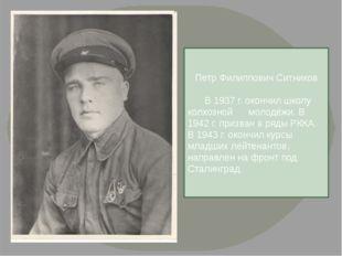 Петр Филиппович Ситников  В 1937 г. окончил школу колхозной молодёжи. В 194