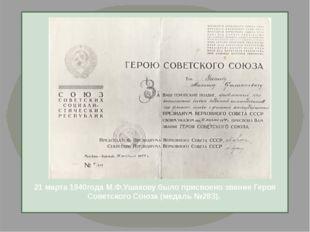 21 марта 1940года М.Ф.Ушакову было присвоено звание Героя Советского Союза (