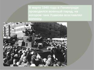 В марте 1940 года в Ленинграде проводился военный парад, на котором танк Ушак