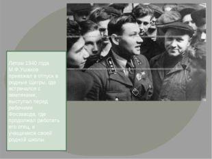 Летом 1940 года М.Ф.Ушаков приезжал в отпуск в родные Щигры, где встречался с