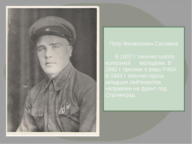Петр Филиппович Ситников  В 1937 г. окончил школу колхозной молодёжи. В 194...