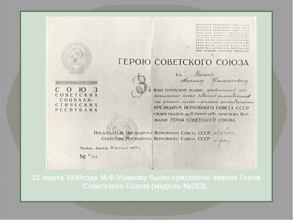 21 марта 1940года М.Ф.Ушакову было присвоено звание Героя Советского Союза (...
