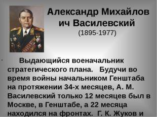 АлександрМихайлович Василевский (1895-1977) Выдающийся военачальник стратег