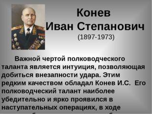 Конев ИванСтепанович (1897-1973) Важной чертой полководческого таланта явл