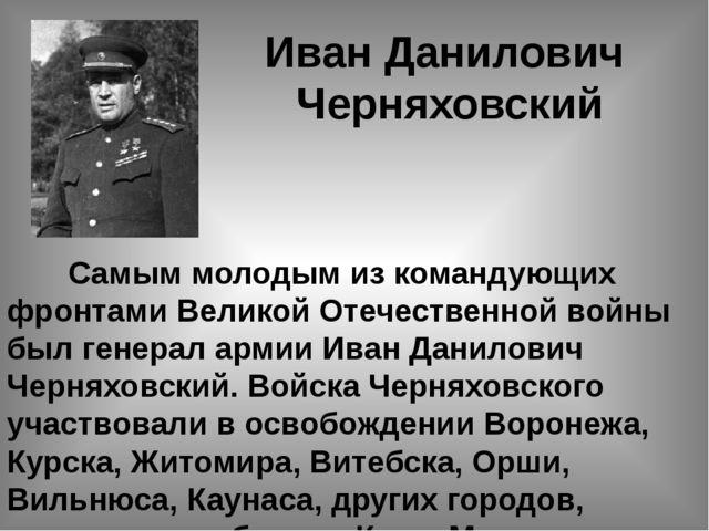 Иван Данилович Черняховский  Самым молодым из командующих фронтами Великой О...