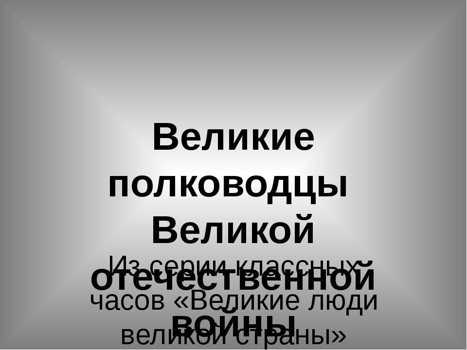 Великие полководцы Великой отечественной войны Из серии классных часов «Велик...