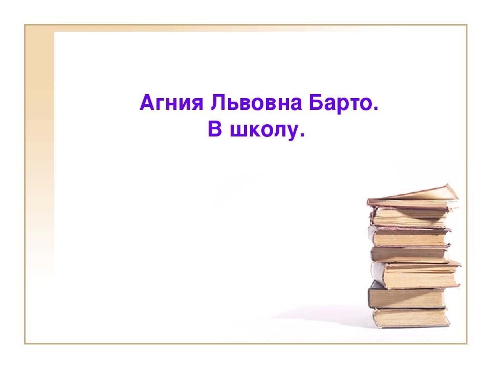Агния Львовна Барто. В школу.