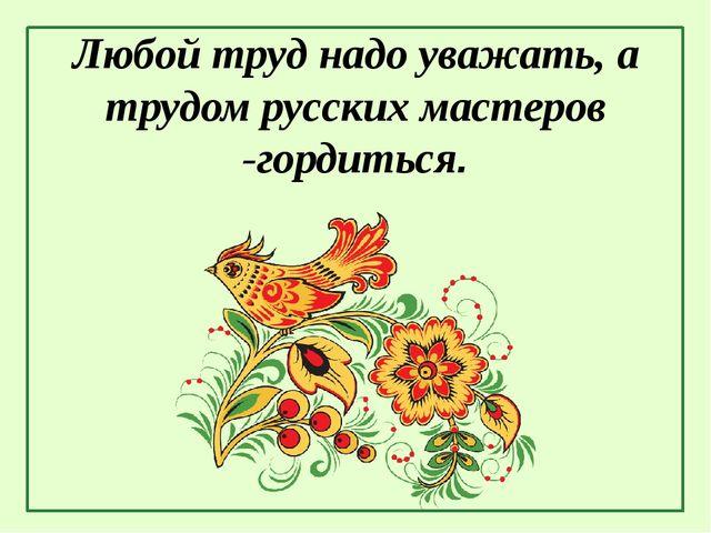 Любой труд надо уважать, а трудом русских мастеров -гордиться.