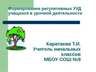Формирование регулятивных УУД учащихся в урочной деятельности Каратаева Т.И.