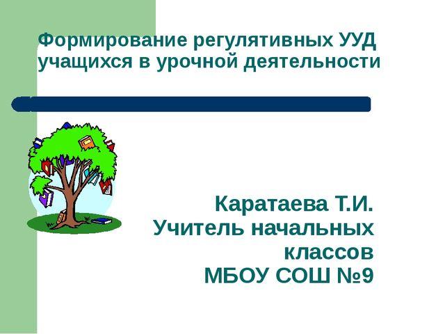 Формирование регулятивных УУД учащихся в урочной деятельности Каратаева Т.И....