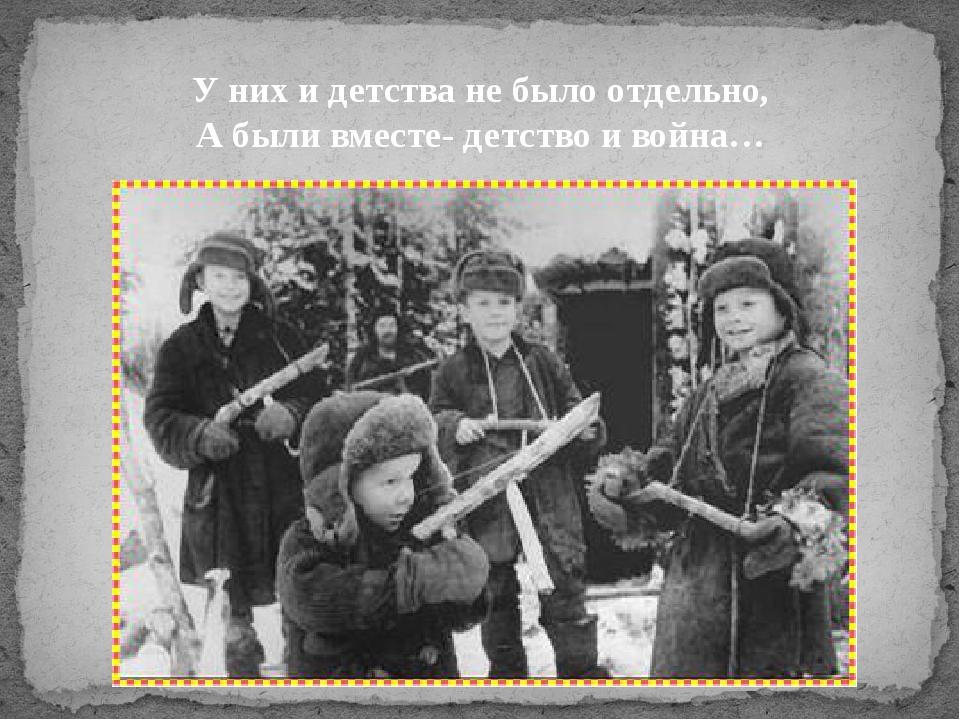 У них и детства не было отдельно, А были вместе- детство и война…