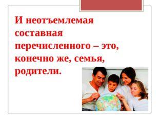 И неотъемлемая составная перечисленного – это, конечно же, семья, родители.