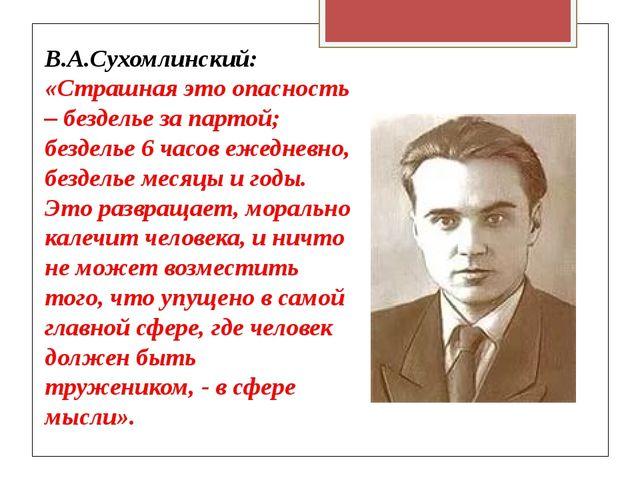 В.А.Сухомлинский: «Страшная это опасность – безделье за партой; безделье 6 ча...