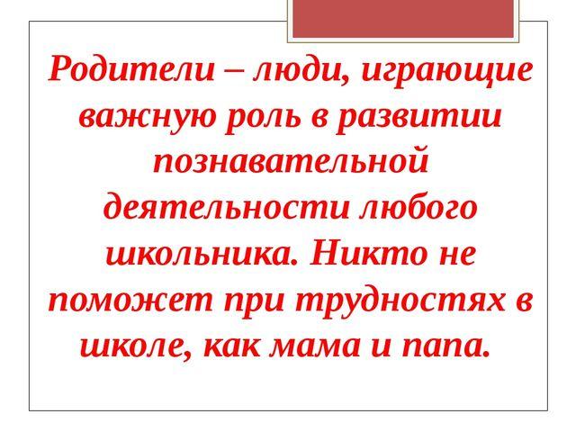 Родители – люди, играющие важную роль в развитии познавательной деятельности...