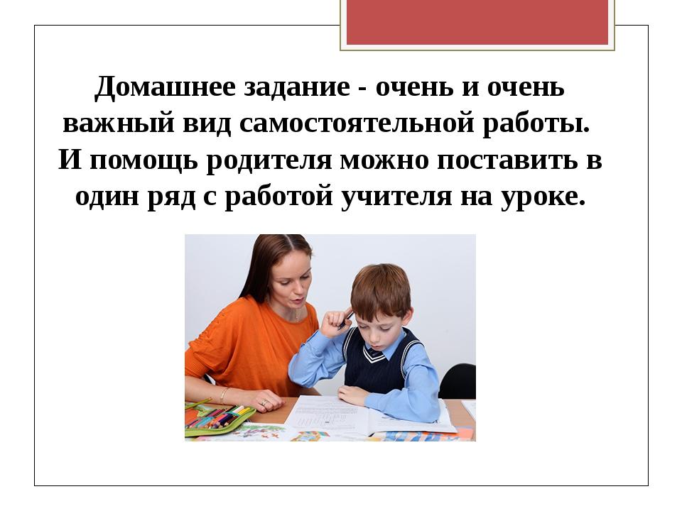 Домашнее задание - очень и очень важный вид самостоятельной работы. И помощь...