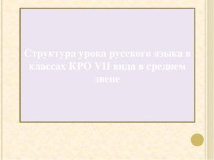 Структура урока русского языка в классах КРО VII вида в среднем звене