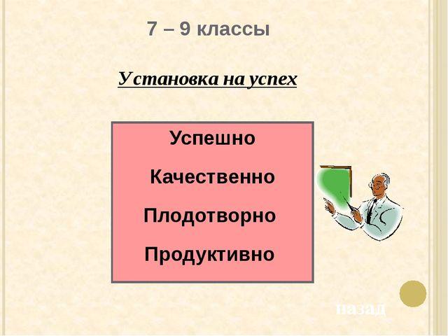 7 – 9 классы Установка на успех Успешно Качественно Плодотворно Продуктивно...
