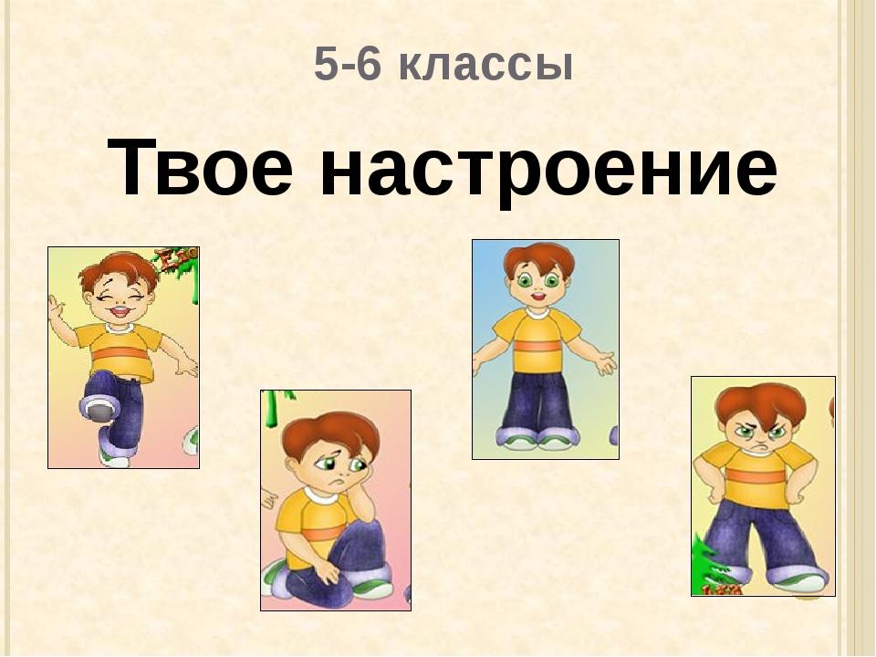 5-6 классы Твое настроение