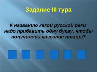 Задание III тура К названию какой русской реки надо прибавить одну букву, что