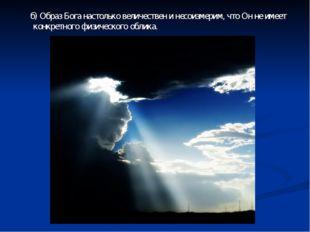 б) Образ Бога настолько величествен и несоизмерим, что Он не имеет конкретно