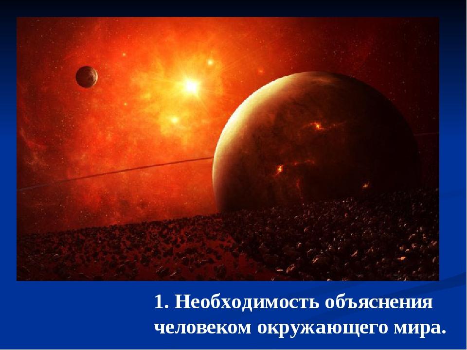 1. Необходимость объяснения человеком окружающего мира.