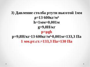 3) Давление столба ртути высотой 1мм ρ=13 600кг/м³ h=1мм=0,001м g=9,8Н/кг p=ρ