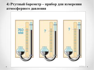 4) Ртутный барометр – прибор для измерения атмосферного давления