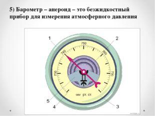 5) Барометр – анероид – это безжидкостный прибор для измерения атмосферного д