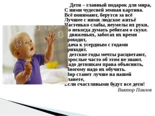 Дети – главный подарок для мира, С ними чудесней земная картина. Всё понимаю