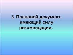 3. Правовой документ, имеющий силу рекомендации.