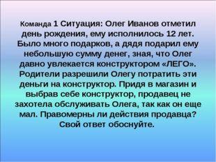 Команда 1 Ситуация: Олег Иванов отметил день рождения, ему исполнилось 12 лет