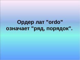 """Ордер лат """"ordo"""" означает """"ряд, порядок""""."""