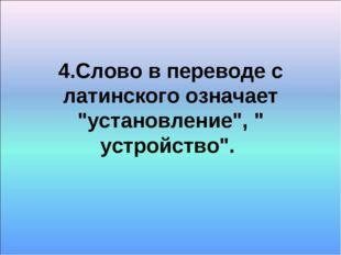 """4.Слово в переводе с латинского означает """"установление"""", """" устройство""""."""
