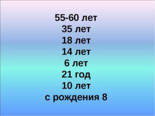 55-60 лет 35 лет 18 лет 14 лет 6 лет 21 год 10 лет с рождения 8