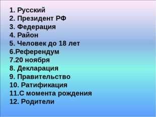 1. Русский 2. Президент РФ 3. Федерация 4. Район 5. Человек до 18 лет 6.Рефер