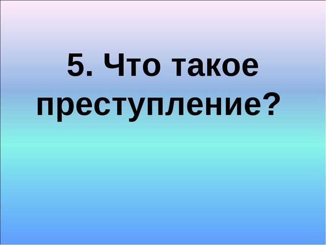 5. Что такое преступление?