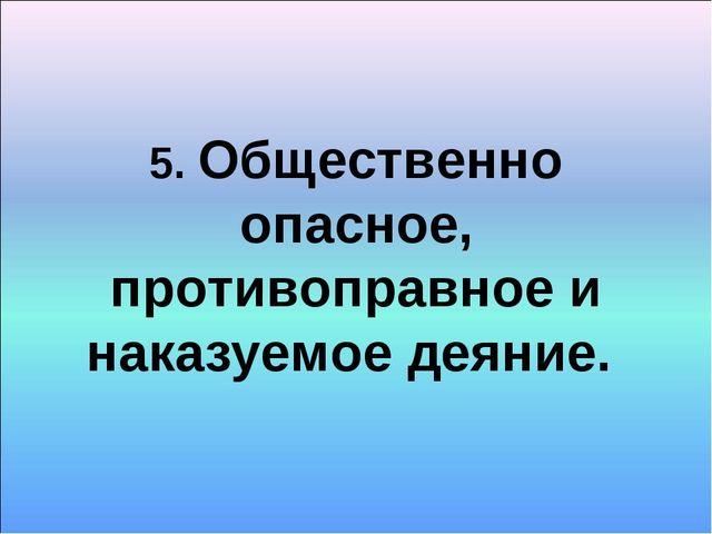 5. Общественно опасное, противоправное и наказуемое деяние.
