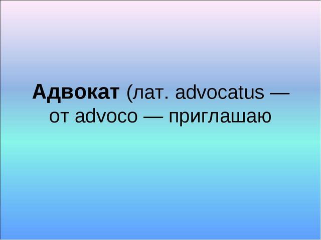 Адвокат (лат. advocatus — от advoco — приглашаю