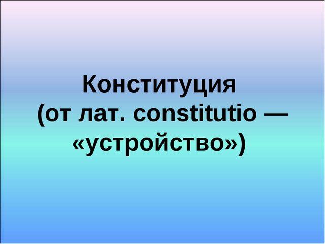 Конституция (от лат. constitutio — «устройство»)