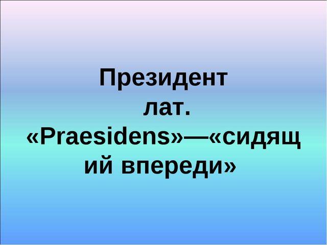 Президент лат. «Prаesidens»—«сидящий впереди»