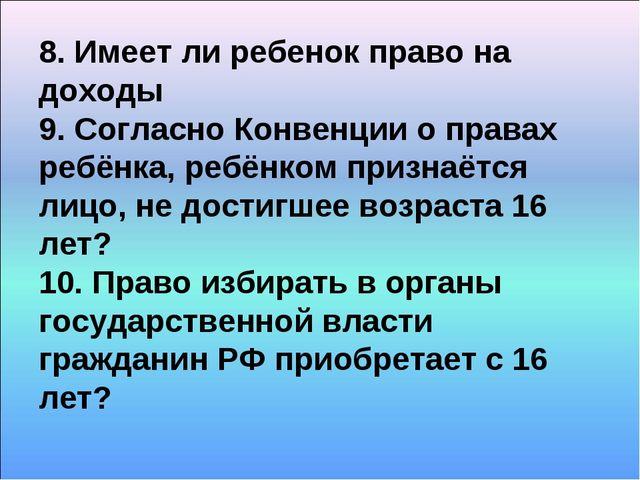 8. Имеет ли ребенок право на доходы 9. Согласно Конвенции о правах ребёнка, р...