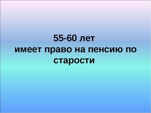 55-60 лет имеет право на пенсию по старости