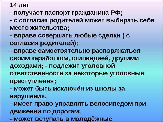 14 лет - получает паспорт гражданина РФ; - с согласия родителей может выбират...