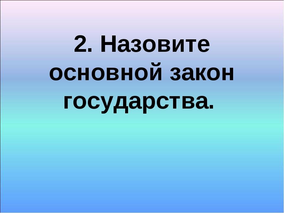 2. Назовите основной закон государства.