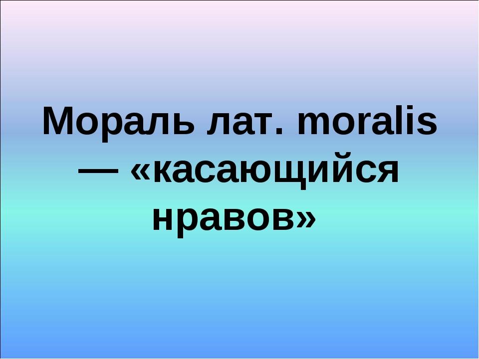 Мораль лат. moralis — «касающийся нравов»