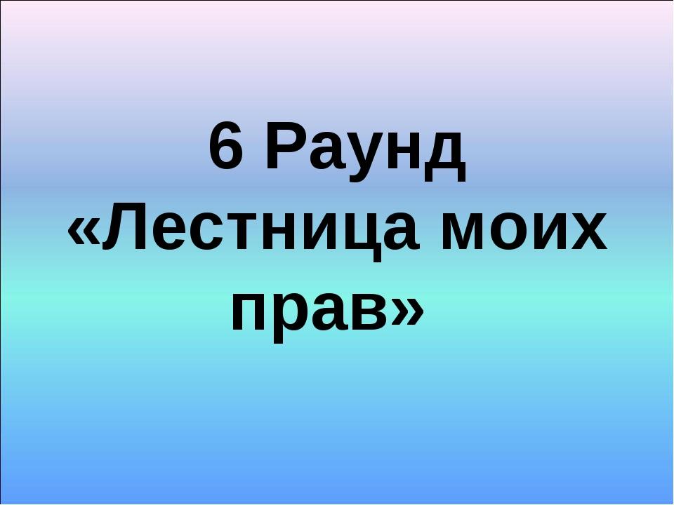 6 Раунд «Лестница моих прав»